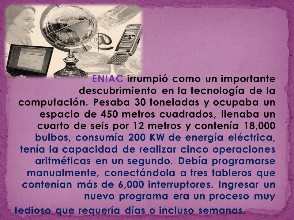 ENIAC irrumpió como un importante descubrimiento en la tecnología de la computación. Pesaba 30 toneladas y ocupaba un espacio de 450 metros cuadrados,