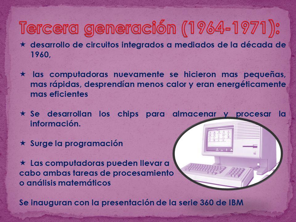 desarrollo de circuitos integrados a mediados de la década de 1960, las computadoras nuevamente se hicieron mas pequeñas, mas rápidas, desprendían menos calor y eran energéticamente mas eficientes Se desarrollan los chips para almacenar y procesar la información.