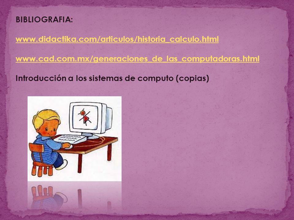 BIBLIOGRAFIA: www.didactika.com/articulos/historia_calculo.html www.cad.com.mx/generaciones_de_las_computadoras.html Introducción a los sistemas de computo (copias)