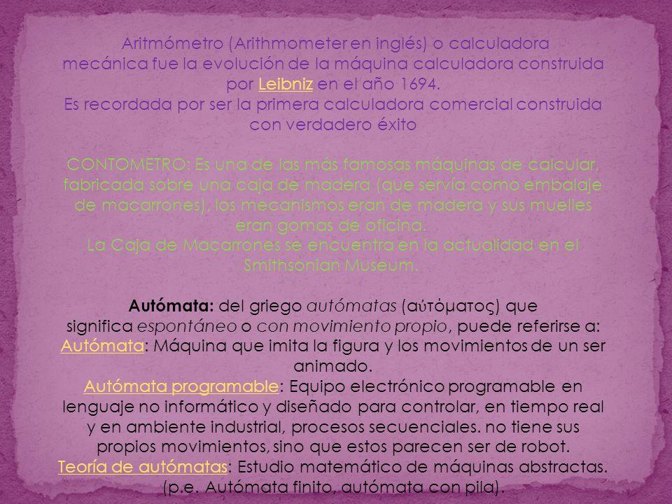 Aritmómetro (Arithmometer en inglés) o calculadora mecánica fue la evolución de la máquina calculadora construida por Leibniz en el año 1694.Leibniz Es recordada por ser la primera calculadora comercial construida con verdadero éxito CONTOMETRO: Es una de las más famosas máquinas de calcular, fabricada sobre una caja de madera (que servía como embalaje de macarrones), los mecanismos eran de madera y sus muelles eran gomas de oficina.