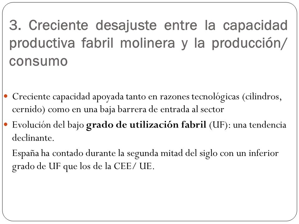 3. Creciente desajuste entre la capacidad productiva fabril molinera y la producción/ consumo Creciente capacidad apoyada tanto en razones tecnológica