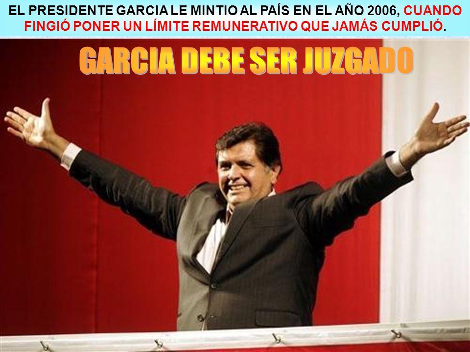 EL PRESIDENTE GARCIA LE MINTIO AL PAÍS EN EL AÑO 2006, CUANDO FINGIÓ PONER UN LÍMITE REMUNERATIVO QUE JAMÁS CUMPLIÓ.