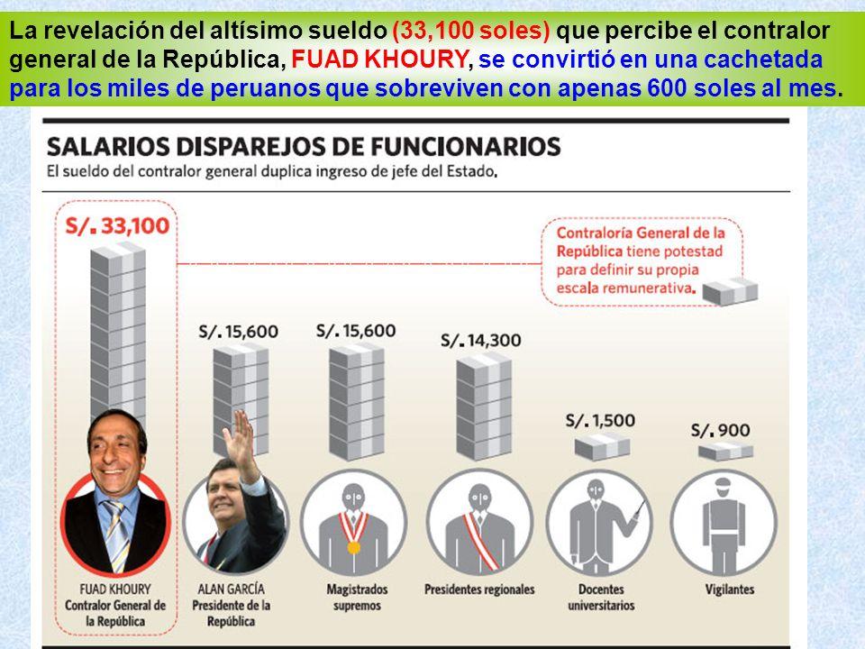 La revelación del altísimo sueldo (33,100 soles) que percibe el contralor general de la República, FUAD KHOURY, se convirtió en una cachetada para los miles de peruanos que sobreviven con apenas 600 soles al mes.