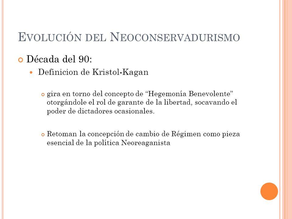 E VOLUCIÓN DEL N EOCONSERVADURISMO Década del 90: Definicion de Kristol-Kagan gira en torno del concepto de Hegemonía Benevolente otorgándole el rol d