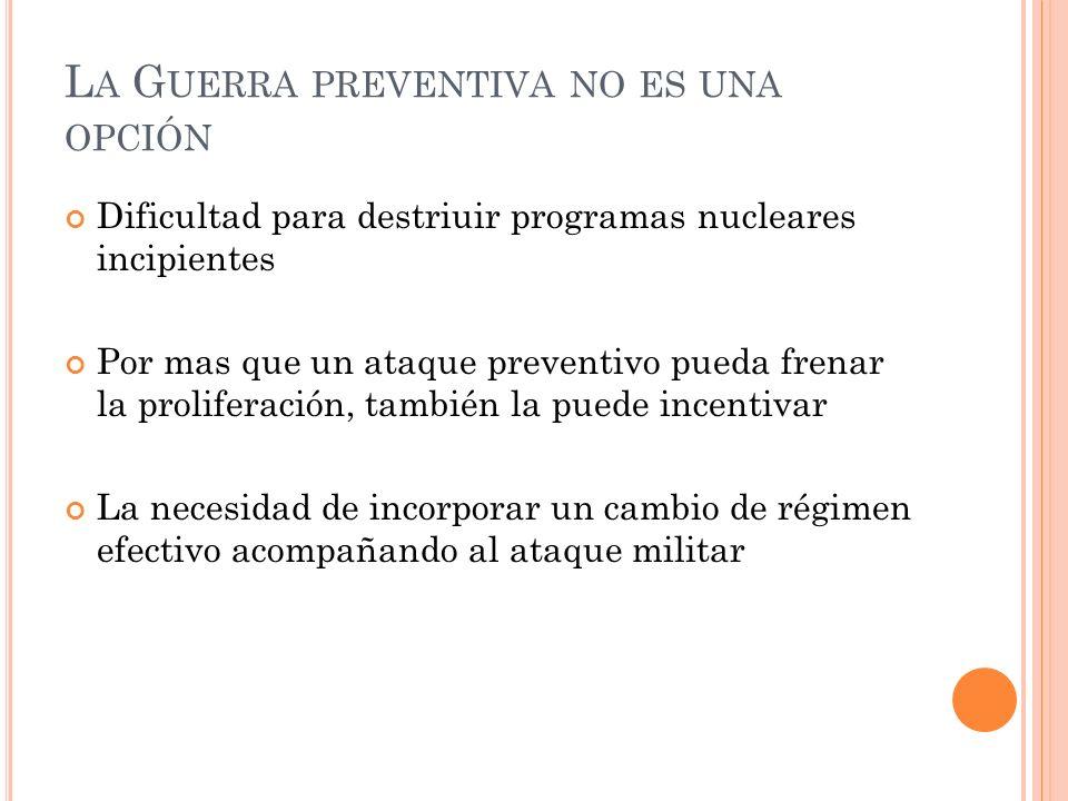 L A G UERRA PREVENTIVA NO ES UNA OPCIÓN Dificultad para destriuir programas nucleares incipientes Por mas que un ataque preventivo pueda frenar la pro