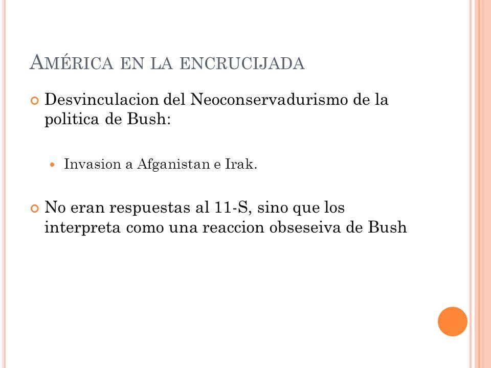 A MÉRICA EN LA ENCRUCIJADA Desvinculacion del Neoconservadurismo de la politica de Bush: Invasion a Afganistan e Irak. No eran respuestas al 11-S, sin