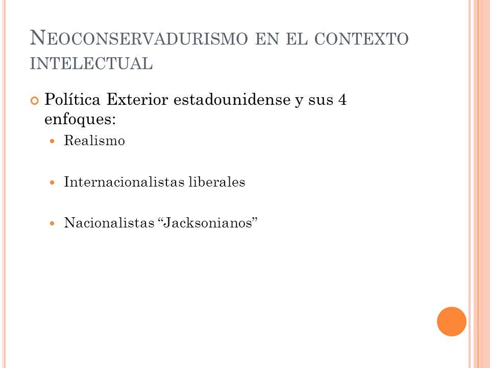 N EOCONSERVADURISMO EN EL CONTEXTO INTELECTUAL Política Exterior estadounidense y sus 4 enfoques: Realismo Internacionalistas liberales Nacionalistas