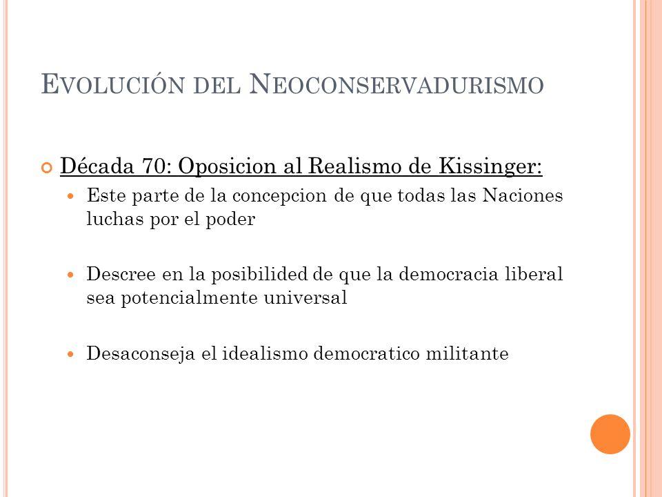 E VOLUCIÓN DEL N EOCONSERVADURISMO Década 70: Oposicion al Realismo de Kissinger: Este parte de la concepcion de que todas las Naciones luchas por el
