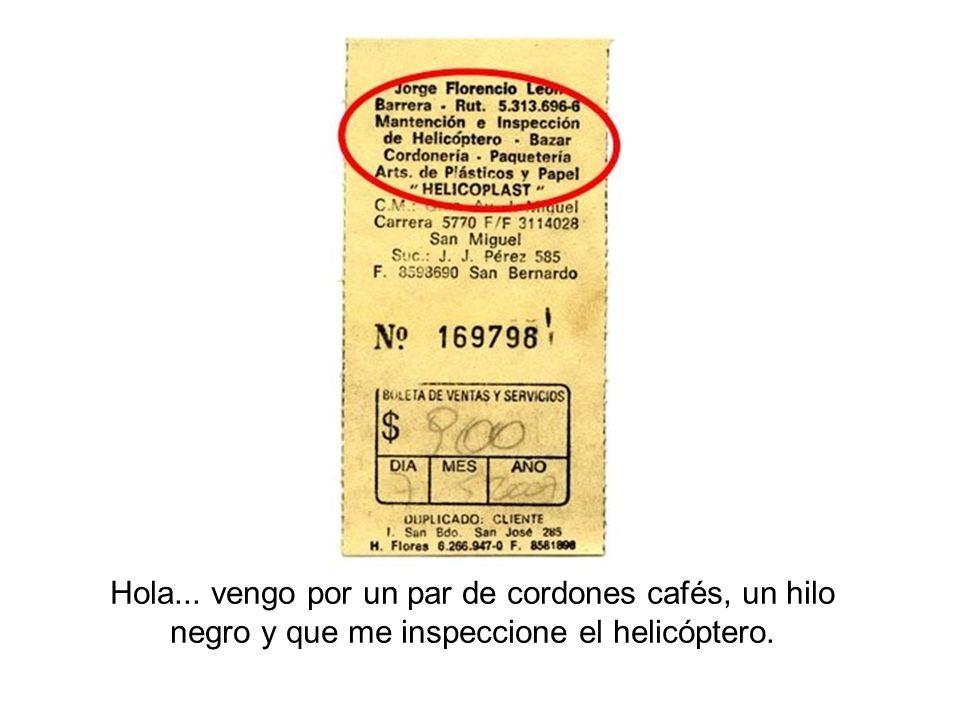 Hola... vengo por un par de cordones cafés, un hilo negro y que me inspeccione el helicóptero.