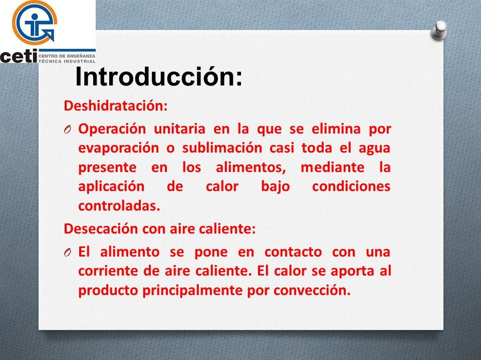 Introducción: Deshidratación: O Operación unitaria en la que se elimina por evaporación o sublimación casi toda el agua presente en los alimentos, mediante la aplicación de calor bajo condiciones controladas.