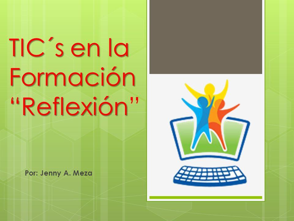 TIC´s en la Formación Reflexión Por: Jenny A. Meza