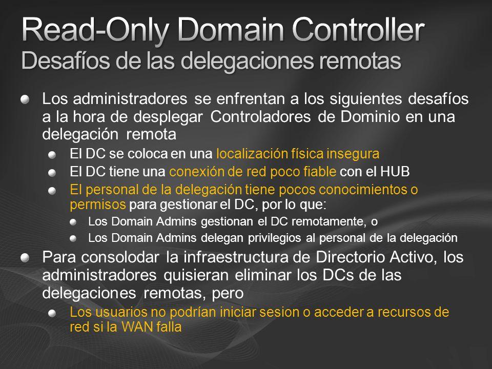 Los administradores se enfrentan a los siguientes desafíos a la hora de desplegar Controladores de Dominio en una delegación remota El DC se coloca en una localización física insegura El DC tiene una conexión de red poco fiable con el HUB El personal de la delegación tiene pocos conocimientos o permisos para gestionar el DC, por lo que: Los Domain Admins gestionan el DC remotamente, o Los Domain Admins delegan privilegios al personal de la delegación Para consolodar la infraestructura de Directorio Activo, los administradores quisieran eliminar los DCs de las delegaciones remotas, pero Los usuarios no podrían iniciar sesion o acceder a recursos de red si la WAN falla