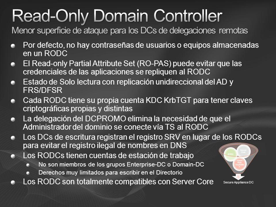 Por defecto, no hay contraseñas de usuarios o equipos almacenadas en un RODC El Read-only Partial Attribute Set (RO-PAS) puede evitar que las credenciales de las aplicaciones se repliquen al RODC Estado de Solo lectura con replicación unidireccional del AD y FRS/DFSR Cada RODC tiene su propia cuenta KDC KrbTGT para tener claves criptográficas propias y distintas La delegación del DCPROMO elimina la necesidad de que el Administrador del dominio se conecte vía TS al RODC Los DCs de escritura registran el registro SRV en lugar de los RODCs para evitar el registro ilegal de nombres en DNS Los RODCs tienen cuentas de estación de trabajo No son miembros de los grupos Enterprise-DC o Domain-DC Derechos muy limitados para escribir en el Directorio Los RODC son totalmente compatibles con Server Core Secure Appliance DC Admin Role Separatio n RODC Server Core