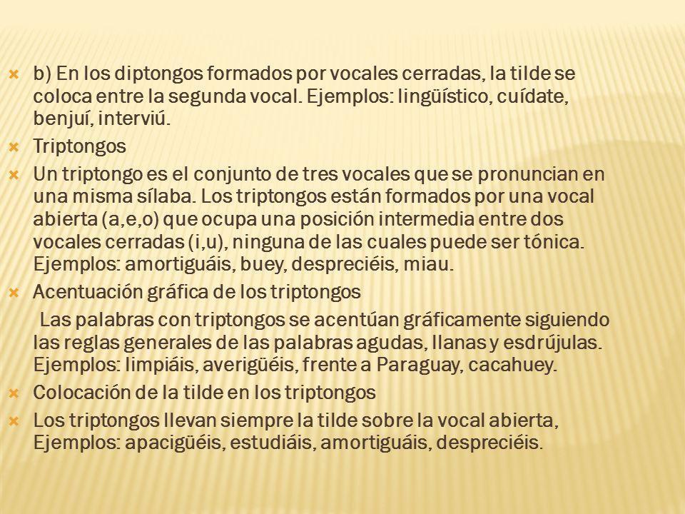 b) En los diptongos formados por vocales cerradas, la tilde se coloca entre la segunda vocal. Ejemplos: lingüístico, cuídate, benjuí, interviú. Tripto