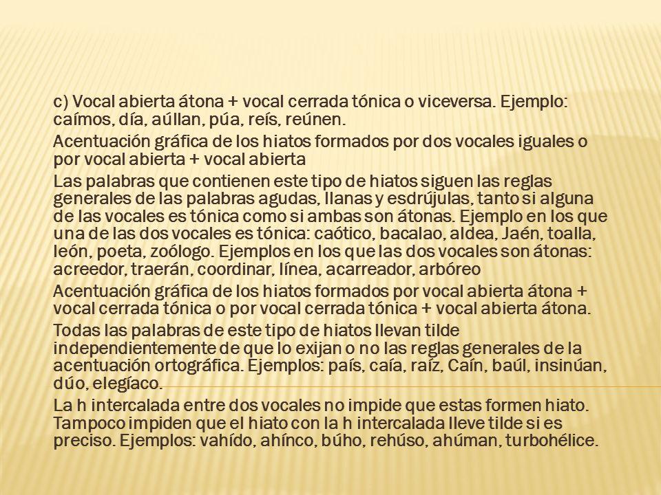 c) Vocal abierta átona + vocal cerrada tónica o viceversa. Ejemplo: caímos, día, aúllan, púa, reís, reúnen. Acentuación gráfica de los hiatos formados