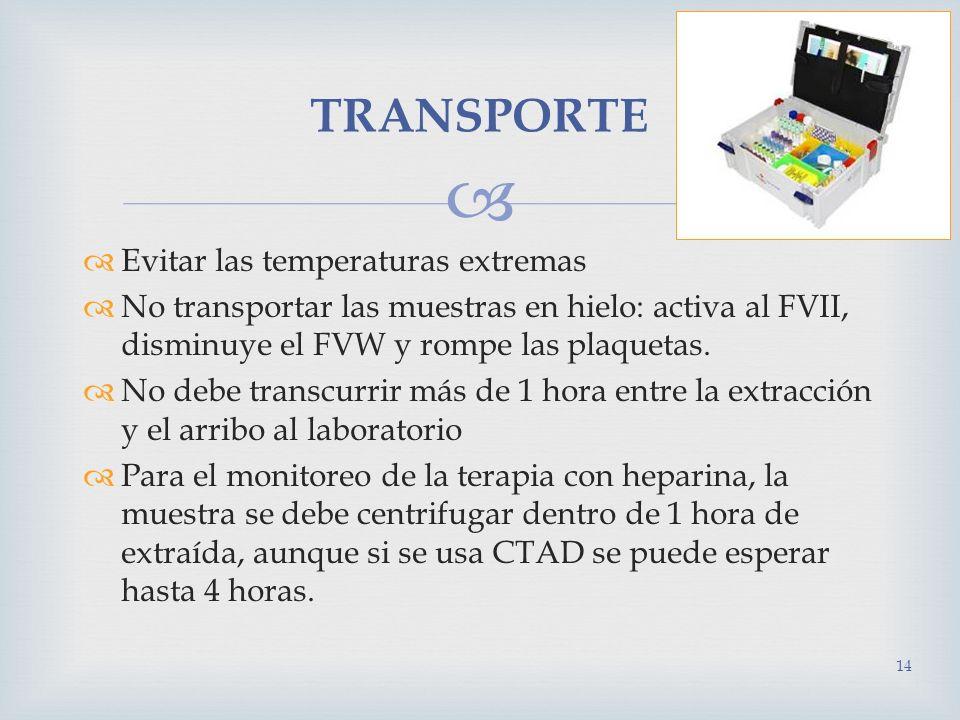 Evitar las temperaturas extremas No transportar las muestras en hielo: activa al FVII, disminuye el FVW y rompe las plaquetas. No debe transcurrir más