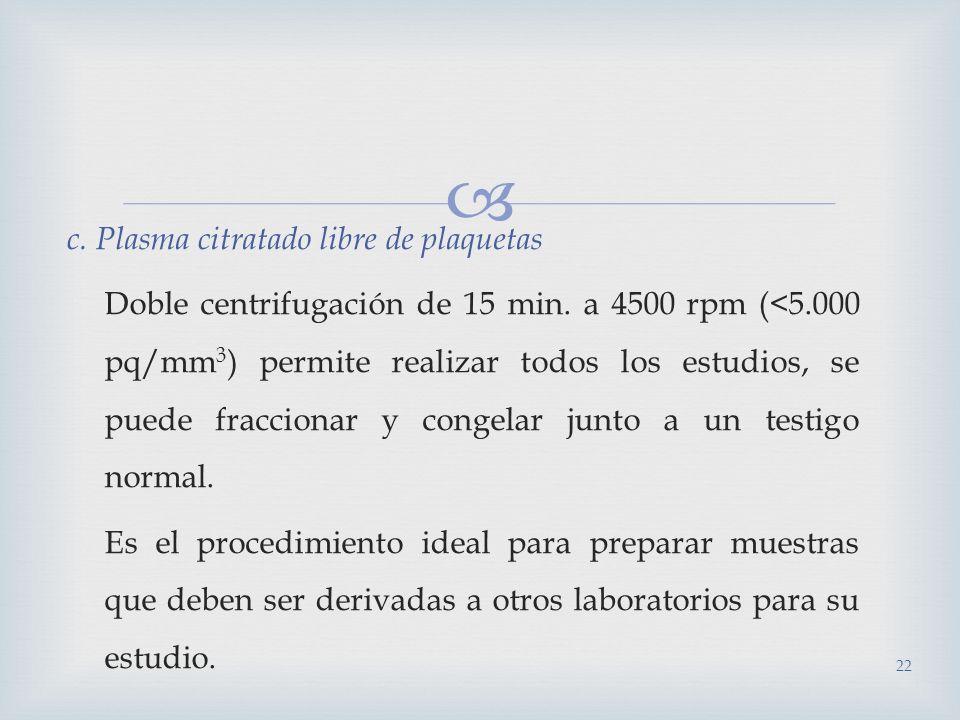 c. Plasma citratado libre de plaquetas Doble centrifugación de 15 min. a 4500 rpm (<5.000 pq/mm 3 ) permite realizar todos los estudios, se puede frac