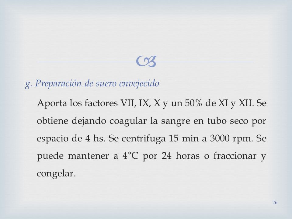 g. Preparación de suero envejecido Aporta los factores VII, IX, X y un 50% de XI y XII. Se obtiene dejando coagular la sangre en tubo seco por espacio