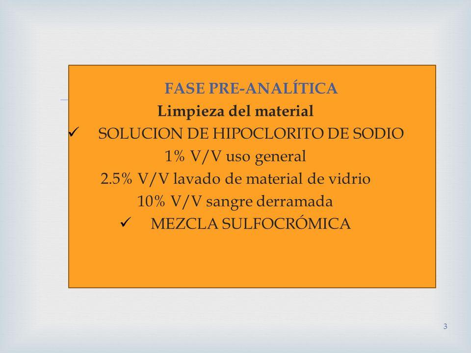 FASE PRE-ANALÍTICA Limpieza del material SOLUCION DE HIPOCLORITO DE SODIO 1% V/V uso general 2.5% V/V lavado de material de vidrio 10% V/V sangre derramada MEZCLA SULFOCRÓMICA 3