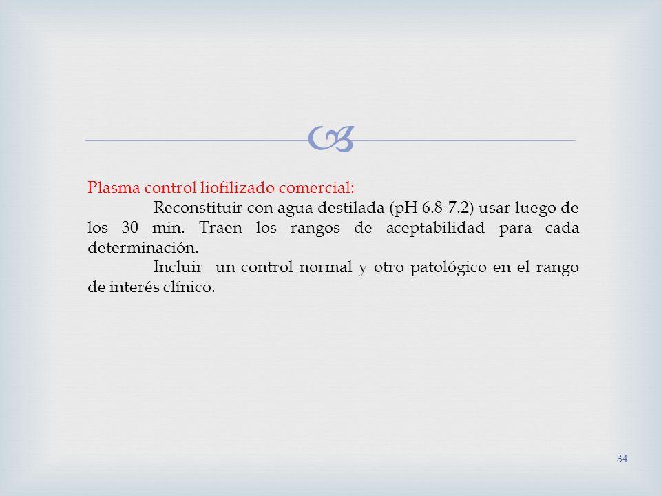34 Plasma control liofilizado comercial: Reconstituir con agua destilada (pH 6.8-7.2) usar luego de los 30 min. Traen los rangos de aceptabilidad para