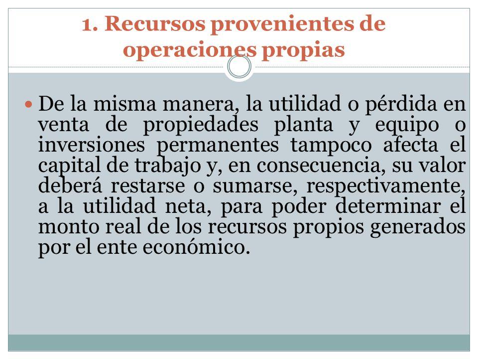 1. Recursos provenientes de operaciones propias De la misma manera, la utilidad o pérdida en venta de propiedades planta y equipo o inversiones perman