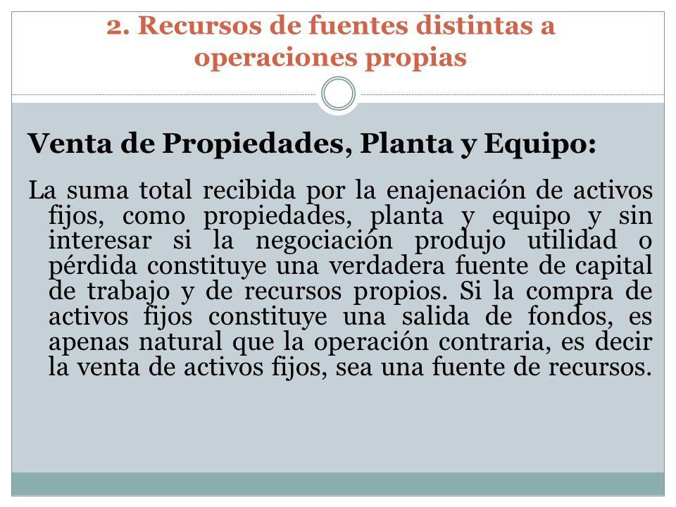 2. Recursos de fuentes distintas a operaciones propias Venta de Propiedades, Planta y Equipo: La suma total recibida por la enajenación de activos fij