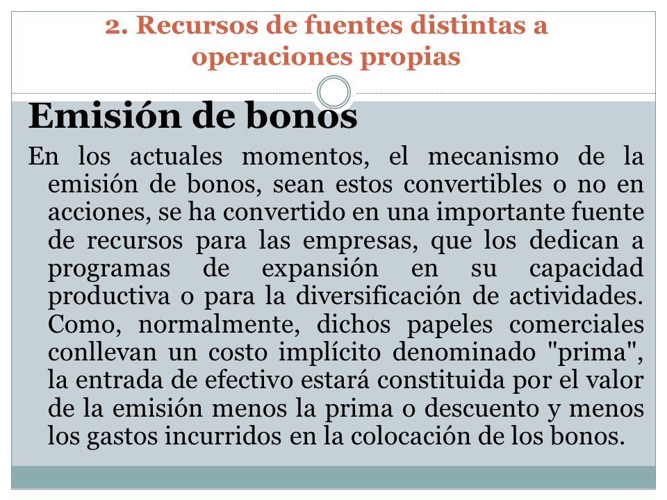 2. Recursos de fuentes distintas a operaciones propias Emisión de bonos En los actuales momentos, el mecanismo de la emisión de bonos, sean estos conv
