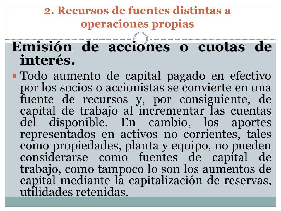 2. Recursos de fuentes distintas a operaciones propias Emisión de acciones o cuotas de interés. Todo aumento de capital pagado en efectivo por los soc