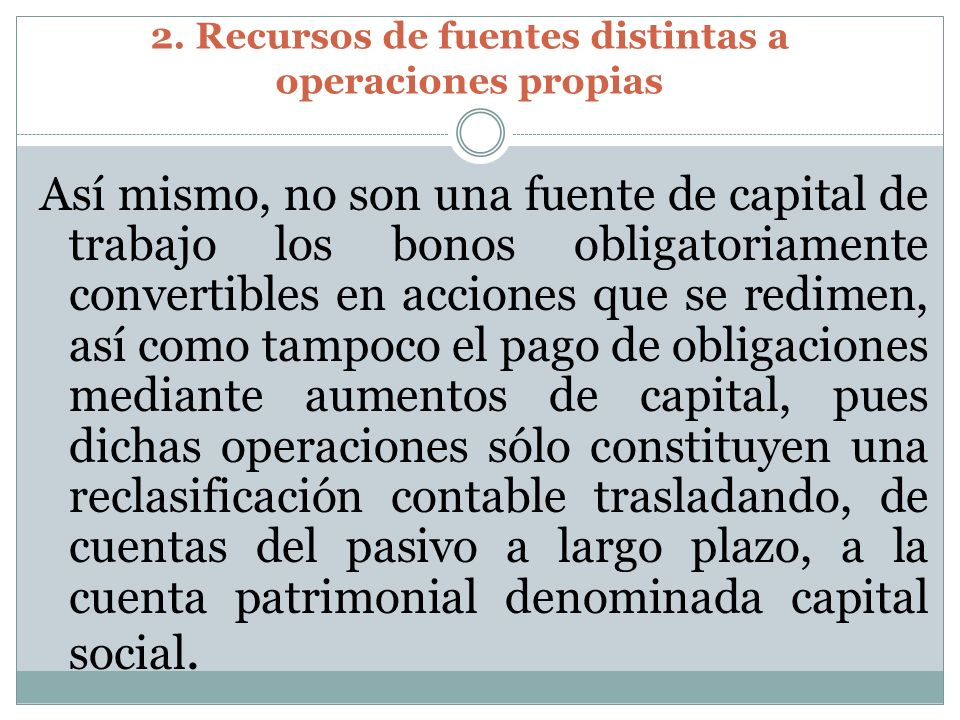 2. Recursos de fuentes distintas a operaciones propias Así mismo, no son una fuente de capital de trabajo los bonos obligatoriamente convertibles en a