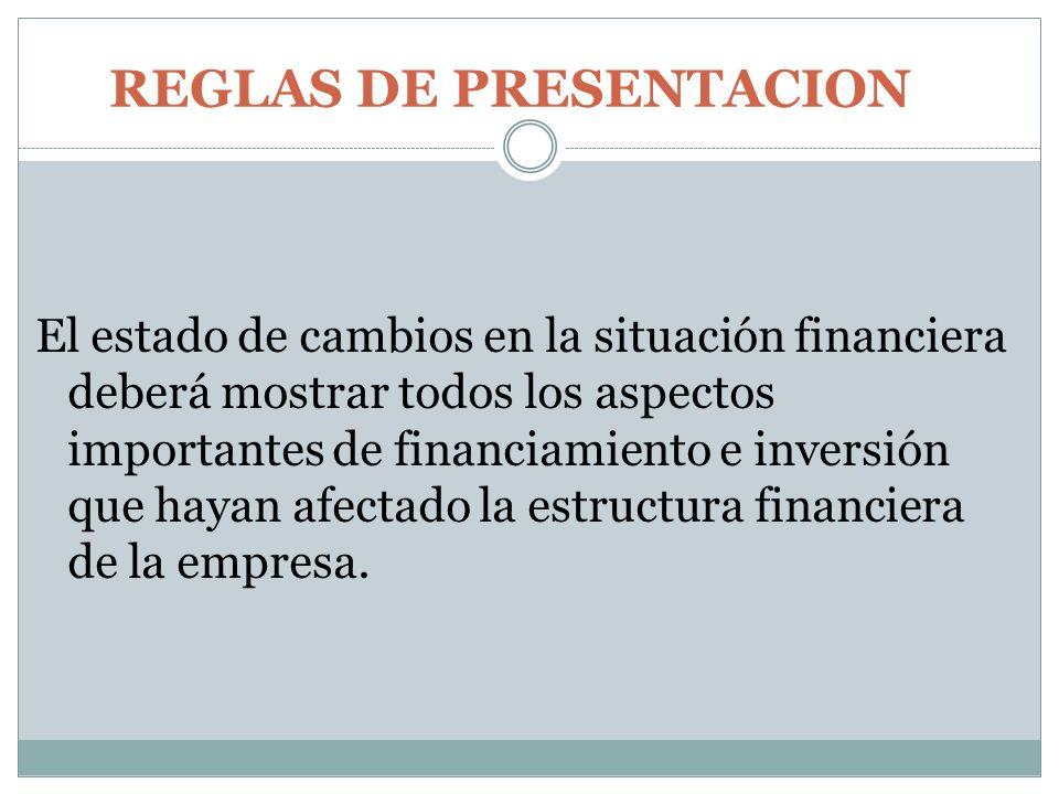 REGLAS DE PRESENTACION El estado de cambios en la situación financiera deberá mostrar todos los aspectos importantes de financiamiento e inversión que
