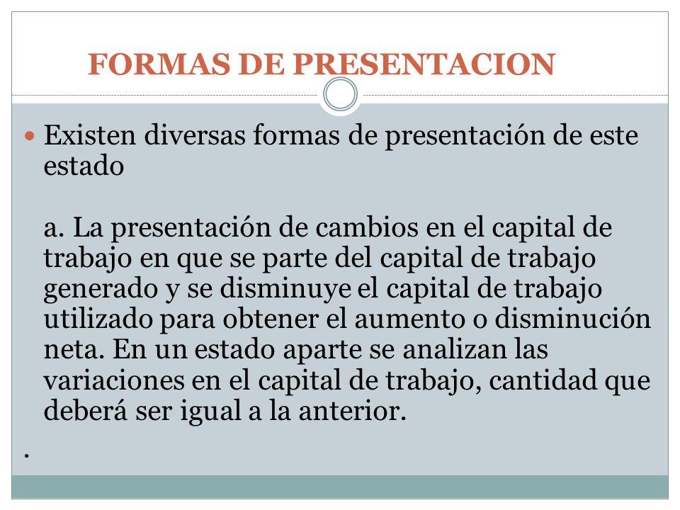 FORMAS DE PRESENTACION Existen diversas formas de presentación de este estado a. La presentación de cambios en el capital de trabajo en que se parte d