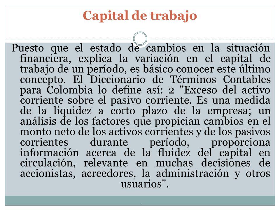 Capital de trabajo Puesto que el estado de cambios en la situación financiera, explica la variación en el capital de trabajo de un período, es básico