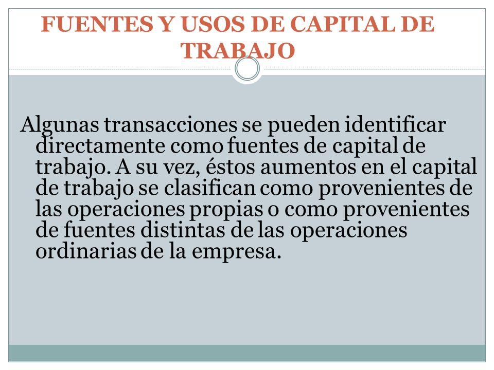 FUENTES Y USOS DE CAPITAL DE TRABAJO Algunas transacciones se pueden identificar directamente como fuentes de capital de trabajo. A su vez, éstos aume