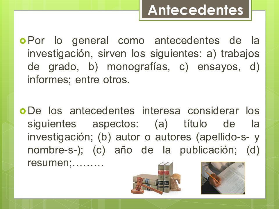 Por lo general como antecedentes de la investigación, sirven los siguientes: a) trabajos de grado, b) monografías, c) ensayos, d) informes; entre otro
