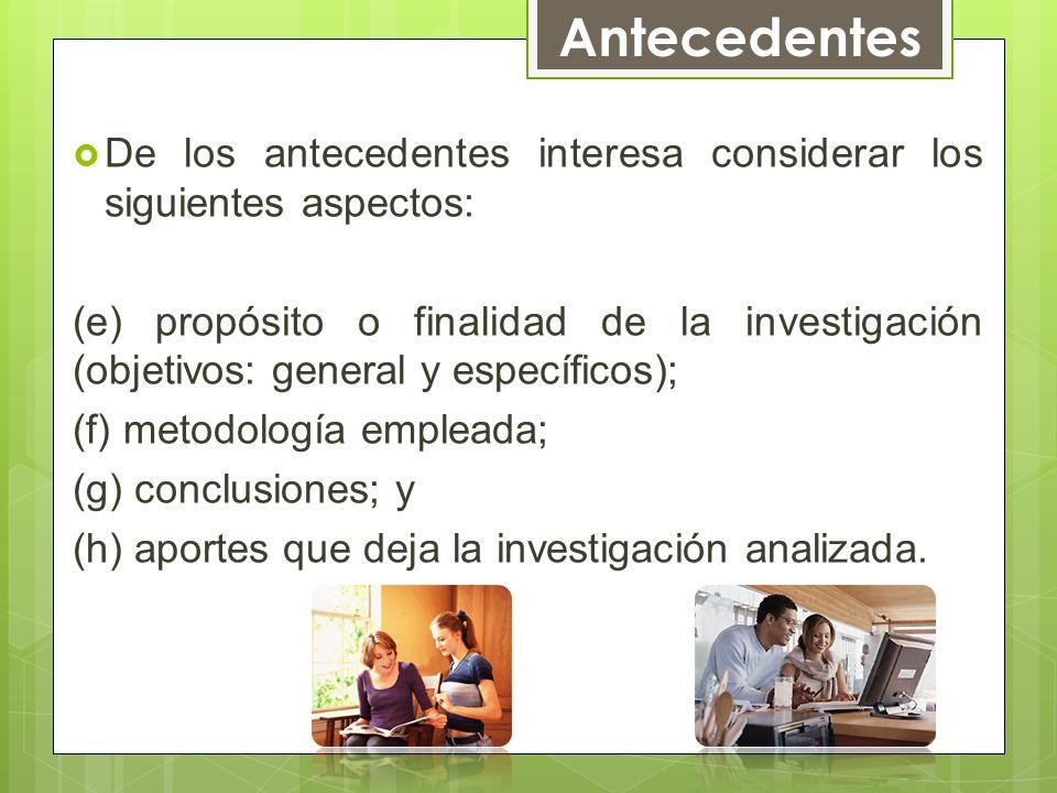De los antecedentes interesa considerar los siguientes aspectos: (e) propósito o finalidad de la investigación (objetivos: general y específicos); (f)