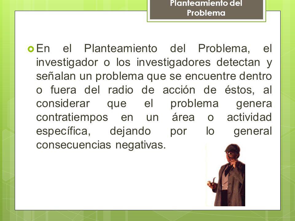 En el Planteamiento del Problema, el investigador o los investigadores detectan y señalan un problema que se encuentre dentro o fuera del radio de acc
