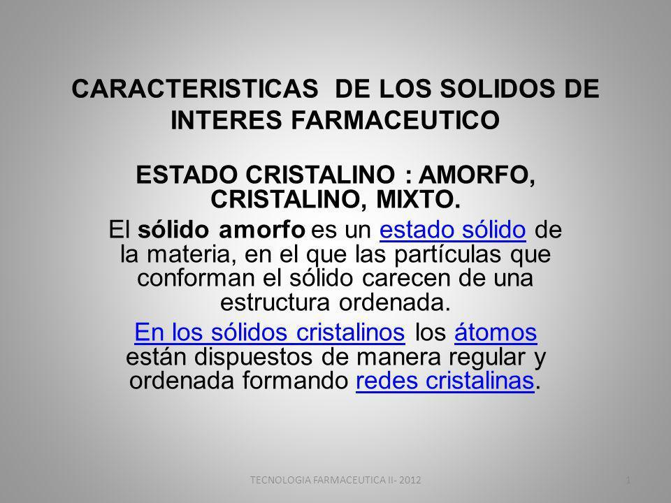 CARACTERISTICAS DE LOS SOLIDOS DE INTERES FARMACEUTICO ESTADO CRISTALINO : AMORFO, CRISTALINO, MIXTO. El sólido amorfo es un estado sólido de la mater