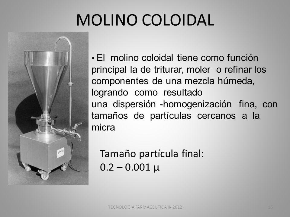 MOLINO COLOIDAL El molino coloidal tiene como función principal la de triturar, moler o refinar los componentes de una mezcla húmeda, logrando como resultado una dispersión -homogenización fina, con tamaños de partículas cercanos a la micra Tamaño partícula final: 0.2 – 0.001 μ TECNOLOGIA FARMACEUTICA II- 201216
