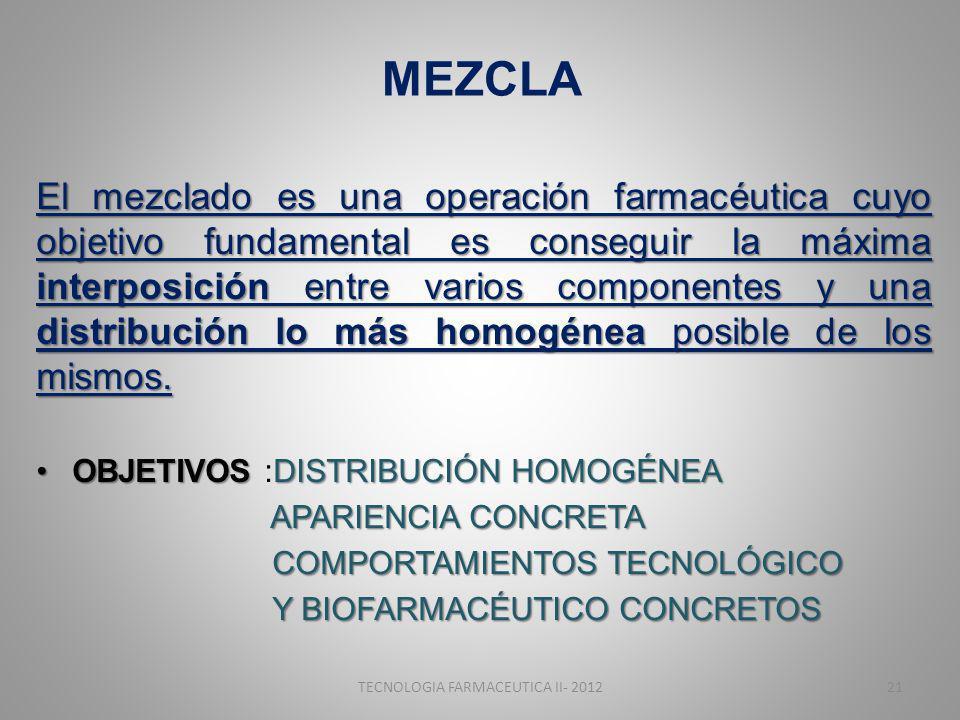MEZCLA El mezclado es una operación farmacéutica cuyo objetivo fundamental es conseguir la máxima interposición entre varios componentes y una distribución lo más homogénea posible de los mismos.