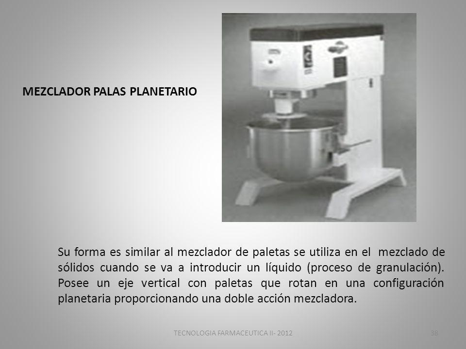 TECNOLOGIA FARMACEUTICA II- 201238 MEZCLADOR PALAS PLANETARIO Su forma es similar al mezclador de paletas se utiliza en el mezclado de sólidos cuando se va a introducir un líquido (proceso de granulación).