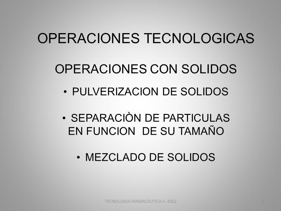 OPERACIONES TECNOLOGICAS OPERACIONES CON SOLIDOS PULVERIZACION DE SOLIDOS SEPARACIÒN DE PARTICULAS EN FUNCION DE SU TAMAÑO MEZCLADO DE SOLIDOS TECNOLOGIA FARMACEUTICA II- 20127