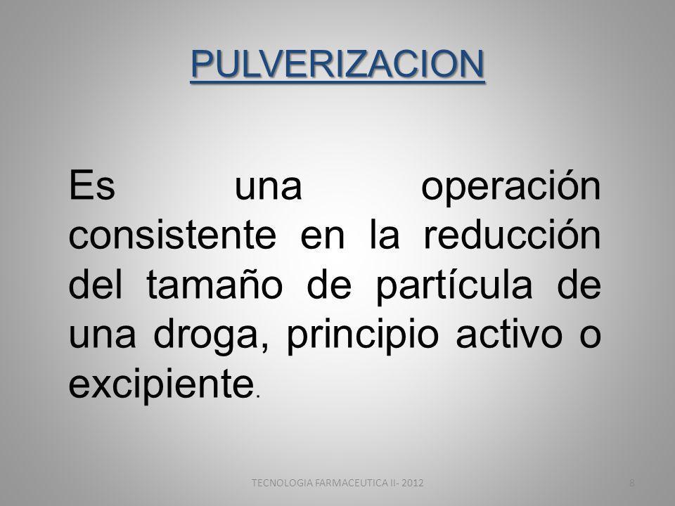 PULVERIZACION Es una operación consistente en la reducción del tamaño de partícula de una droga, principio activo o excipiente. TECNOLOGIA FARMACEUTIC