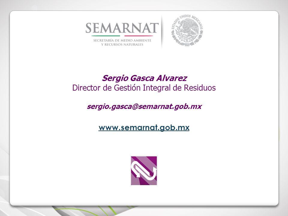 Sergio Gasca Alvarez Director de Gestión Integral de Residuos sergio.gasca@semarnat.gob.mx www.semarnat.gob.mx