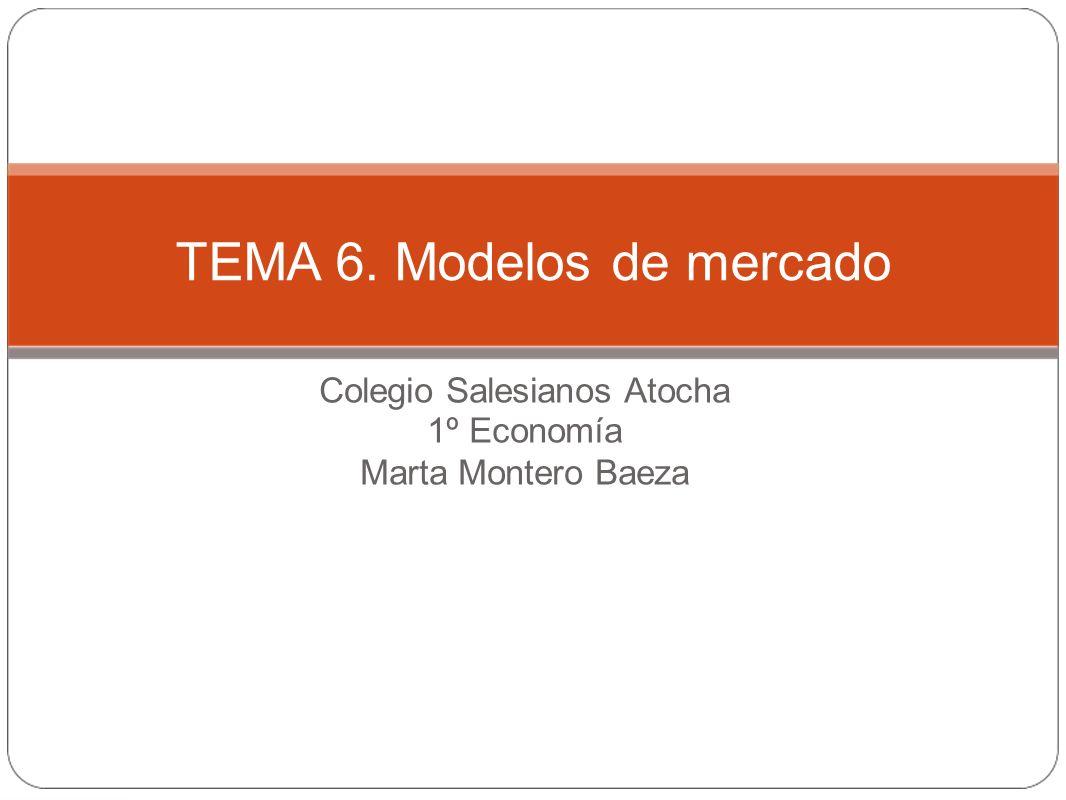 Colegio Salesianos Atocha 1º Economía Marta Montero Baeza TEMA 6. Modelos de mercado