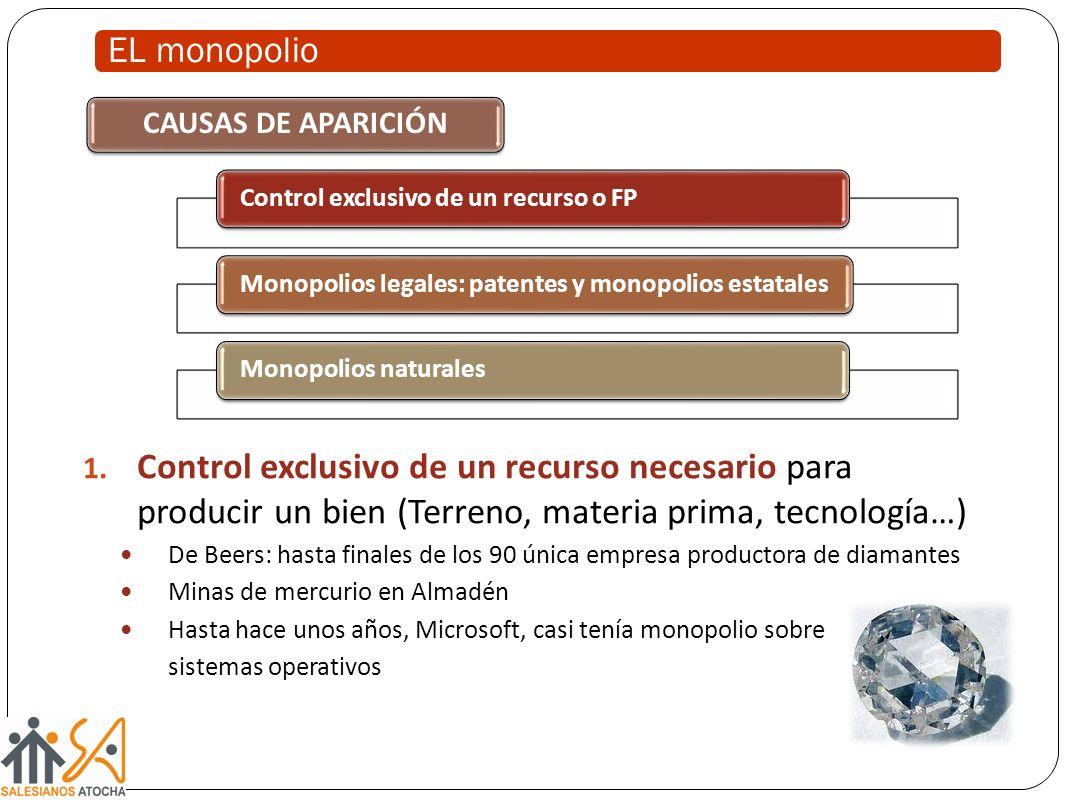 EL monopolio CAUSAS DE APARICIÓN 1. Control exclusivo de un recurso necesario para producir un bien (Terreno, materia prima, tecnología…) De Beers: ha