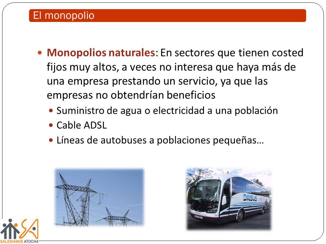 El monopolio Monopolios naturales: En sectores que tienen costed fijos muy altos, a veces no interesa que haya más de una empresa prestando un servicio, ya que las empresas no obtendrían beneficios Suministro de agua o electricidad a una población Cable ADSL Líneas de autobuses a poblaciones pequeñas…