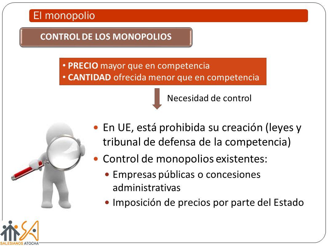 El monopolio En UE, está prohibida su creación (leyes y tribunal de defensa de la competencia) Control de monopolios existentes: Empresas públicas o c