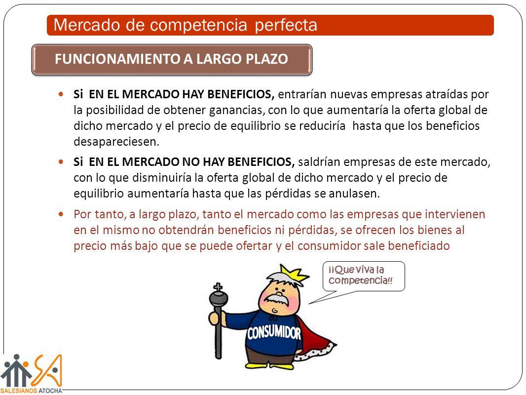 Mercado de competencia perfecta Si EN EL MERCADO HAY BENEFICIOS, entrarían nuevas empresas atraídas por la posibilidad de obtener ganancias, con lo que aumentaría la oferta global de dicho mercado y el precio de equilibrio se reduciría hasta que los beneficios desapareciesen.