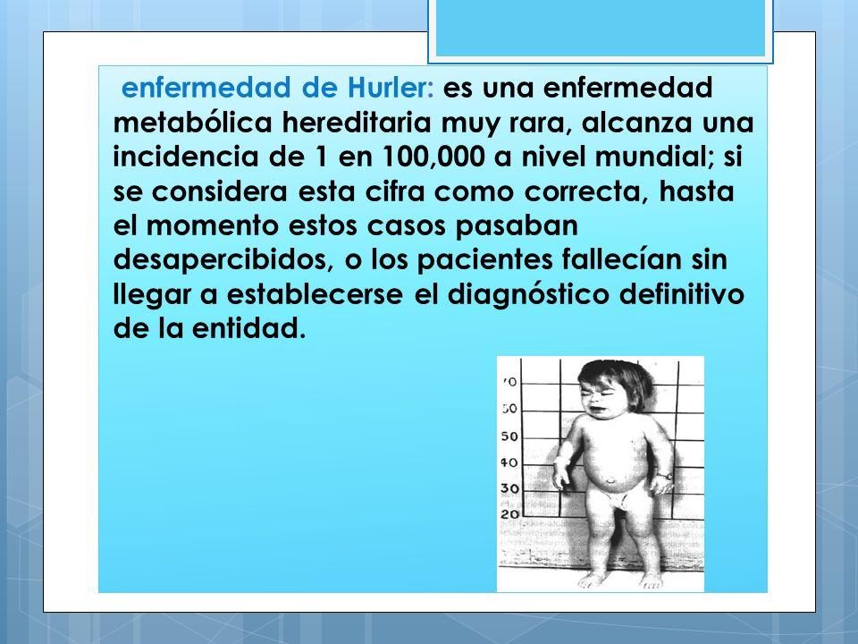 enfermedad de Hurler: es una enfermedad metabólica hereditaria muy rara, alcanza una incidencia de 1 en 100,000 a nivel mundial; si se considera esta
