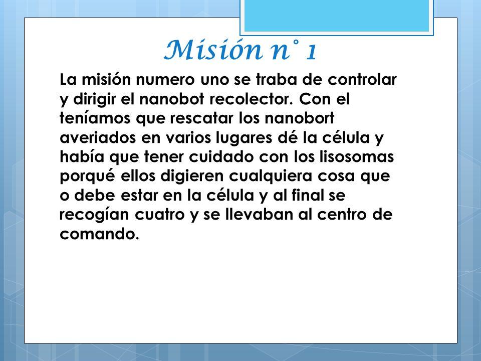 Misión n° 1 La misión numero uno se traba de controlar y dirigir el nanobot recolector. Con el teníamos que rescatar los nanobort averiados en varios